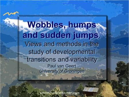 Wobbles, humps and sudden jumps1 Wobbles, humps and sudden jumps. Views and methods in the study of developmental transitions and variability Paul van.