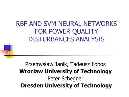 RBF AND SVM NEURAL NETWORKS FOR POWER QUALITY DISTURBANCES ANALYSIS Przemysław Janik, Tadeusz Łobos Wroclaw University of Technology Peter Schegner Dresden.