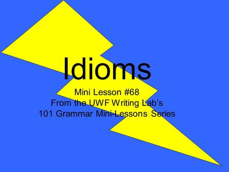 Idioms Mini Lesson #68 From the UWF Writing Lab's 101 Grammar Mini-Lessons Series.