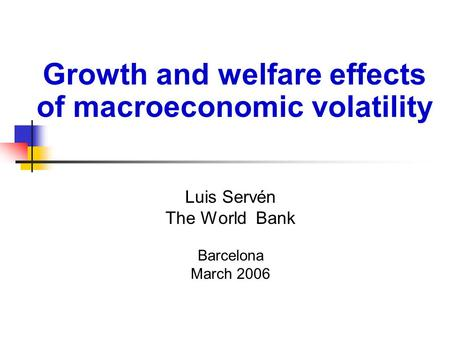 Luis Servén The World Bank Barcelona March 2006 Growth and welfare effects of macroeconomic volatility.