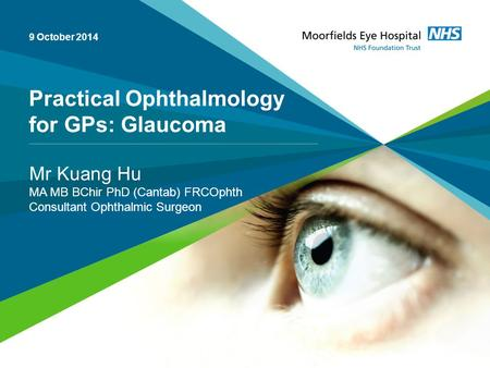 Practical Ophthalmology for GPs: Glaucoma Mr Kuang Hu MA MB BChir PhD (Cantab) FRCOphth Consultant Ophthalmic Surgeon 9 October 2014.