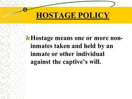 HOSTAGE POLICY Hostage means one or more non- inmates taken and held by an inmate or other individual against the captive's will.