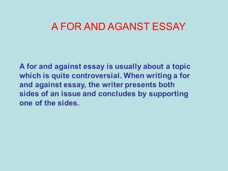 A FOR AND AGANST ESSAY A for and against essay is usually about a topic which is quite controversial. When writing a for and against essay, the writer.