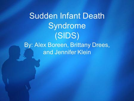 Sudden Infant Death Syndrome (SIDS) By: Alex Boreen, Brittany Drees, and Jennifer Klein.