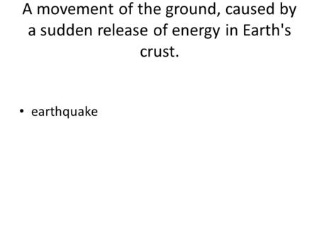 A movement of the ground, caused by a sudden release of energy in Earth's crust. earthquake.