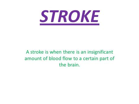 STROKE A stroke is when there is an insignificant amount of blood flow to a certain part of the brain.