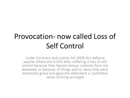 Provocation- now called Loss of Self Control Under Coroners and Justice Act 2009 this defence applies where the D kills after suffering a loss of self.
