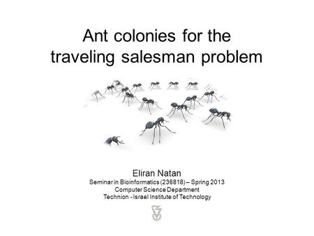 Ant colonies for the traveling salesman problem Eliran Natan Seminar in Bioinformatics (236818) – Spring 2013 Computer Science Department Technion - Israel.