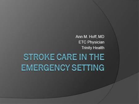 Ann M. Hoff, MD ETC Physician Trinity Health. American Stroke Association  Guidelines for the Early Management of Adults with Ischemic Stroke (2007)
