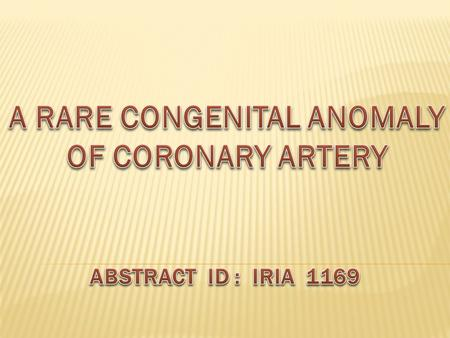  Congenital coronary artery anomalies are rare, often an incidental finding in asymptomatic patients.  They occur in 1% of all congenital heart disease.
