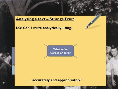 Analysing a text – Strange Fruit LO: Can I write analytically using… … accurately and appropriately? What we've worked on so far.