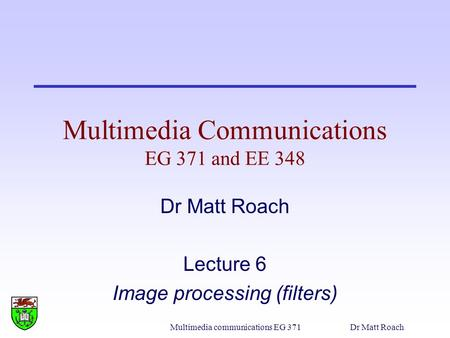 Multimedia communications EG 371Dr Matt Roach Multimedia Communications EG 371 and EE 348 Dr Matt Roach Lecture 6 Image processing (filters)