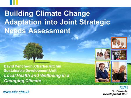 Www.sdu.nhs.uk Building Climate Change Adaptation into Joint Strategic Needs Assessment David Pencheon, Charles Kitchin Sustainable Development Unit Local.