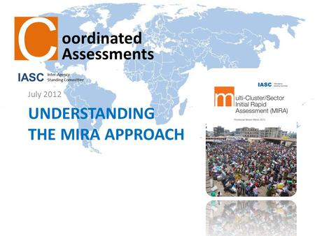 UNDERSTANDING THE MIRA APPROACH July 2012. The MIRA: Main Objectives Identify strategic humanitarian priorities Consider the views of beneficiaries –