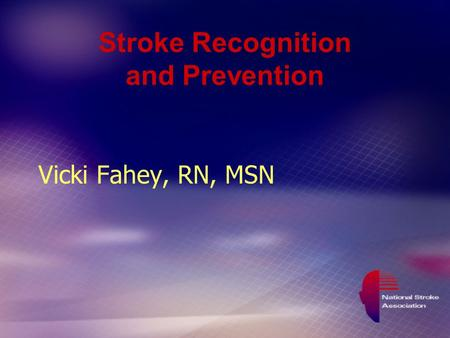Stroke Recognition and Prevention Vicki Fahey, RN, MSN.