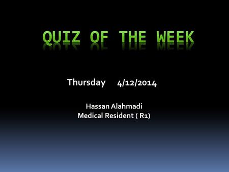 Thursday 4/12/2014 Hassan Alahmadi Medical Resident ( R1)