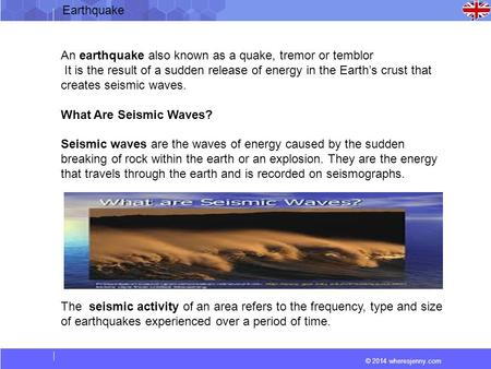 © 2014 wheresjenny.com An earthquake also known as a quake, tremor or temblor It is the result of a sudden release of energy in the Earth's crust that.