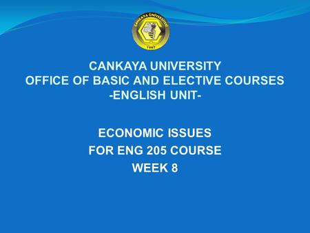CANKAYA UNIVERSITY OFFICE OF BASIC AND ELECTIVE COURSES -ENGLISH UNIT- ECONOMIC ISSUES FOR ENG 205 COURSE WEEK 8.
