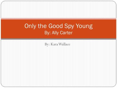 By: Kara Wallace Only the Good Spy Young By: Ally Carter.