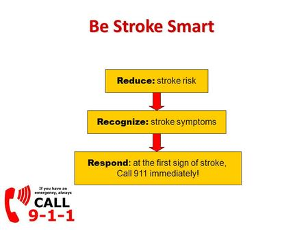 Be Stroke Smart Recognize: stroke symptoms Reduce: stroke risk Respond : at the first sign of stroke, Call 911 immediately!