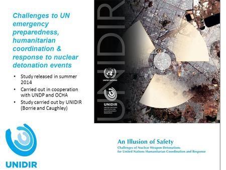 Challenges to UN emergency preparedness, humanitarian coordination & response to nuclear detonation events Study released in summer 2014 Carried out in.