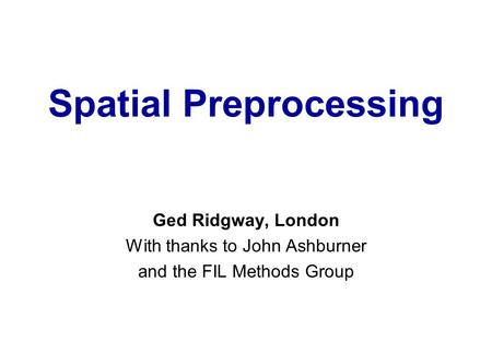Spatial Preprocessing Ged Ridgway, London With thanks to John Ashburner and the FIL Methods Group.