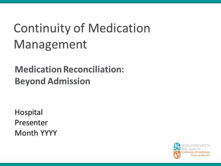 Continuity of Medication Management Medication Reconciliation: Beyond Admission Hospital Presenter Month YYYY.