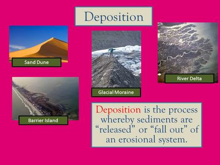 "Deposition Deposition is the process whereby sediments are ""released"" or ""fall out"" of an erosional system. River Delta Glacial Moraine Sand Dune Barrier."