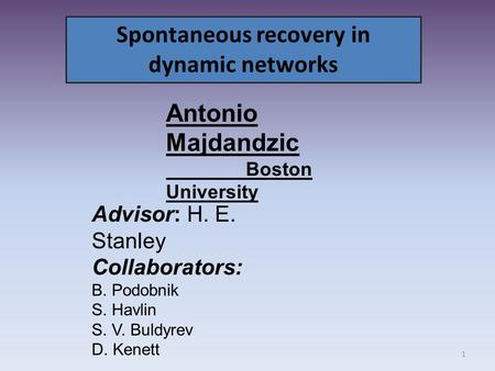 Spontaneous recovery in dynamic networks Advisor: H. E. Stanley Collaborators: B. Podobnik S. Havlin S. V. Buldyrev D. Kenett Antonio Majdandzic Boston.