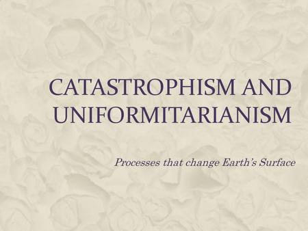 CATASTROPHISM AND UNIFORMITARIANISM Processes that change Earth's Surface.