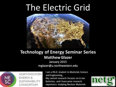 The Electric Grid Technology of Energy Seminar Series Matthew Glazer January 2015 I am a Ph.D. student in Materials Science.