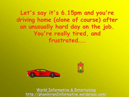 Let's say it's 6.15pm and you're driving home (alone of course) after an unusually hard day on the job. You're really tired, and frustrated…… World Informative.