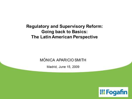 Regulatory and Supervisory Reform: Going back to Basics: The Latin American Perspective MÓNICA APARICIO SMITH Madrid, June 15, 2009.