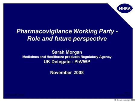 Slide 1 November 2008 Name Sarah Morgan © Crown copyright 2005 Pharmacovigilance Working Party - Role and future perspective Sarah Morgan Medicines and.