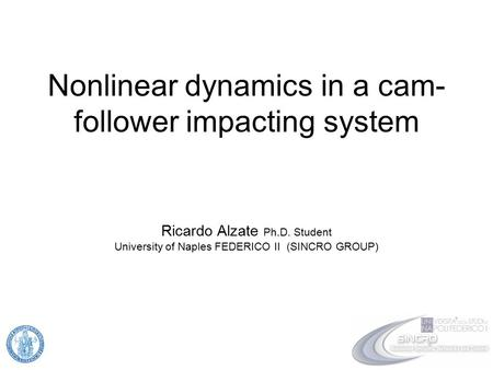 Nonlinear dynamics in a cam- follower impacting system Ricardo Alzate Ph.D. Student University of Naples FEDERICO II (SINCRO GROUP)