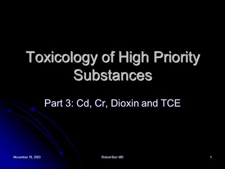 November 18, 2003Robert Burr MD1 Toxicology of High Priority Substances Part 3: Cd, Cr, Dioxin and TCE.