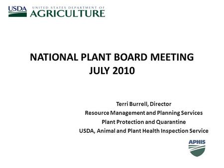 NATIONAL PLANT BOARD MEETING JULY 2010 Terri Burrell, Director Resource Management and Planning Services Plant Protection and Quarantine USDA, Animal and.