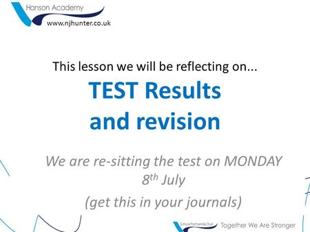 This lesson we will be reflecting on... TEST Results and revision We are re-sitting the test on MONDAY 8 th July (get this in your journals) www.njhunter.co.uk.
