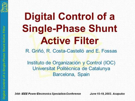 Digital Control of a Single-Phase Shunt Active Filter 34th IEEE Power Electronics Specialists Conference June 15-19, 2003. Acapulco R. Griñó, R. Costa-Castelló.