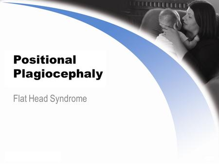 Positional Plagiocephaly Flat Head Syndrome. Positional Plagiocephaly Also known as flat head syndrome Most commonly found in infants Characterized by.