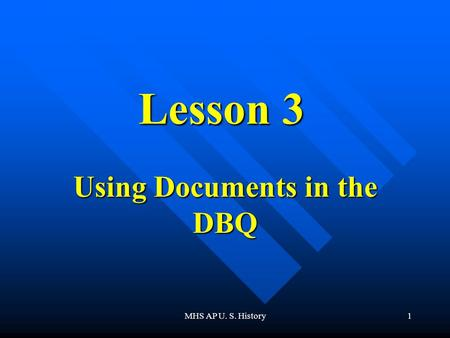 MHS AP U. S. History1 Lesson 3 Using Documents in the DBQ.