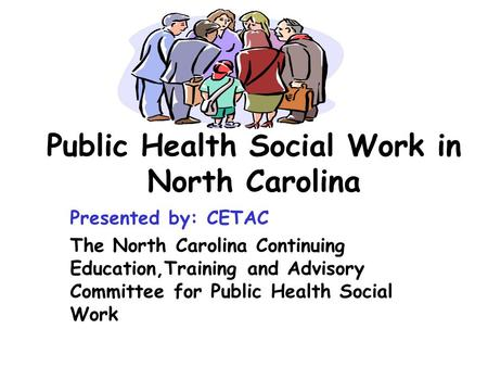 Public Health Social Work in North Carolina Presented by: CETAC The North Carolina Continuing Education,Training and Advisory Committee for Public Health.
