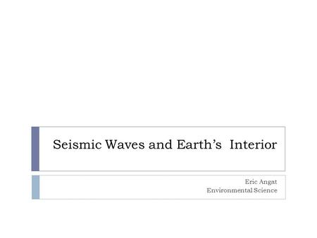 Seismic Waves and Earth's Interior Eric Angat Environmental Science.