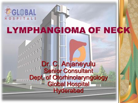 LYMPHANGIOMA OF NECK Dr. C. Anjaneyulu Senior Consultant Dept. of Otorhinolaryngology Global Hospital Hyderabad.