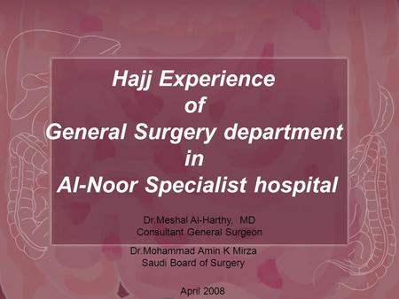 Hajj Experience of General Surgery department in Al-Noor Specialist hospital Dr.Meshal Al-Harthy, MD Consultant General Surgeon April 2008 Dr.Mohammad.
