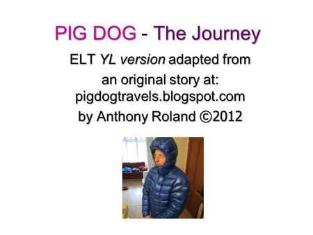 PIG DOG The Journey PIG DOG - The Journey ELT YL version adapted from an original story at: pigdogtravels.blogspot.com by Anthony Roland ©2012.