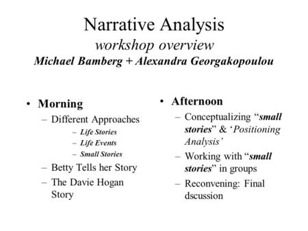 Narrative Analysis workshop overview Michael Bamberg + Alexandra Georgakopoulou Morning –Different Approaches –Life Stories –Life Events –Small Stories.