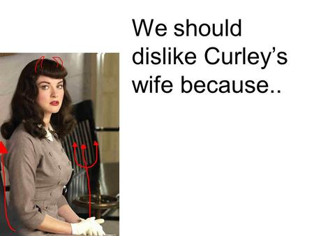"We should dislike Curley's wife because... ""Well I think Curley's married a tart.."" She's two faced because she doesn't like Curley - she tells Lennie."