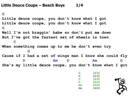 Little Deuce Coupe – Beach Boys 1/4 G Little deuce coupe, you don't know what I got G Well I'm not braggin' babe so don't put me down But I've got the.