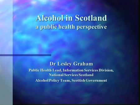 Alcohol in Scotland a public health perspective Dr Lesley Graham Public Health Lead, Information Services Division, National Services Scotland Alcohol.